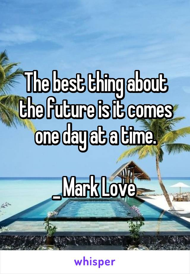 The best thing about the future is it comes one day at a time.  _ Mark Love