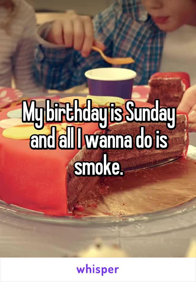 My birthday is Sunday and all I wanna do is smoke.
