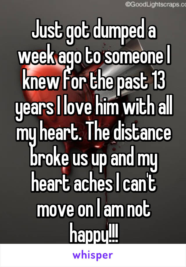 Just got dumped a week ago to someone I knew for the past 13 years I love him with all my heart. The distance broke us up and my heart aches I can't move on I am not happy!!!