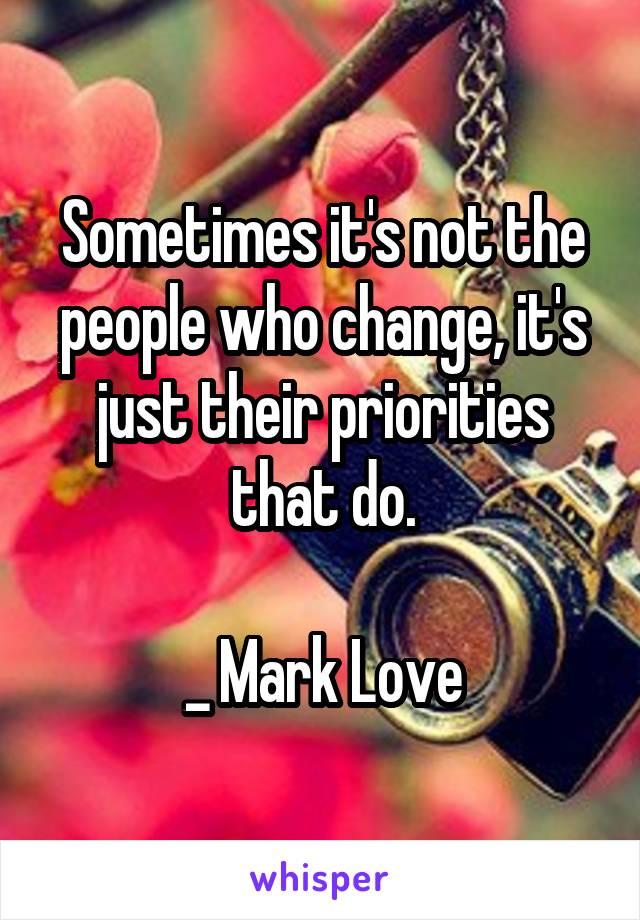 Sometimes it's not the people who change, it's just their priorities that do.  _ Mark Love