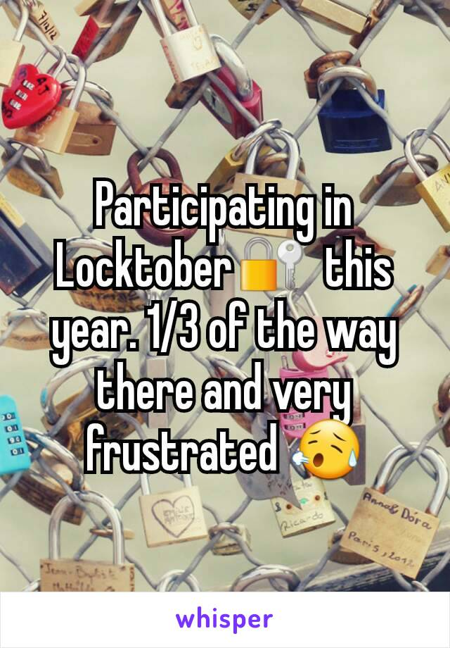 Participating in Locktober🔐  this year. 1/3 of the way there and very frustrated 😥