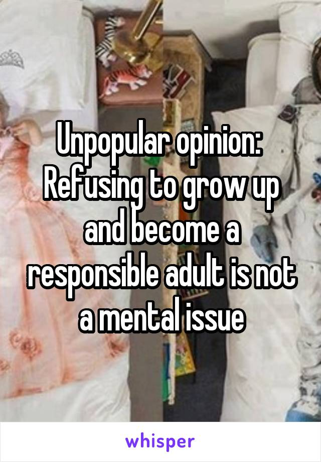 Unpopular opinion:  Refusing to grow up and become a responsible adult is not a mental issue