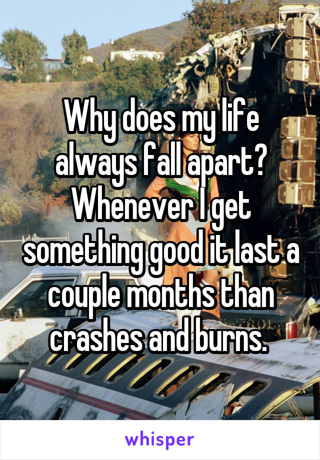 Why does my life always fall apart? Whenever I get something good it last a couple months than crashes and burns.