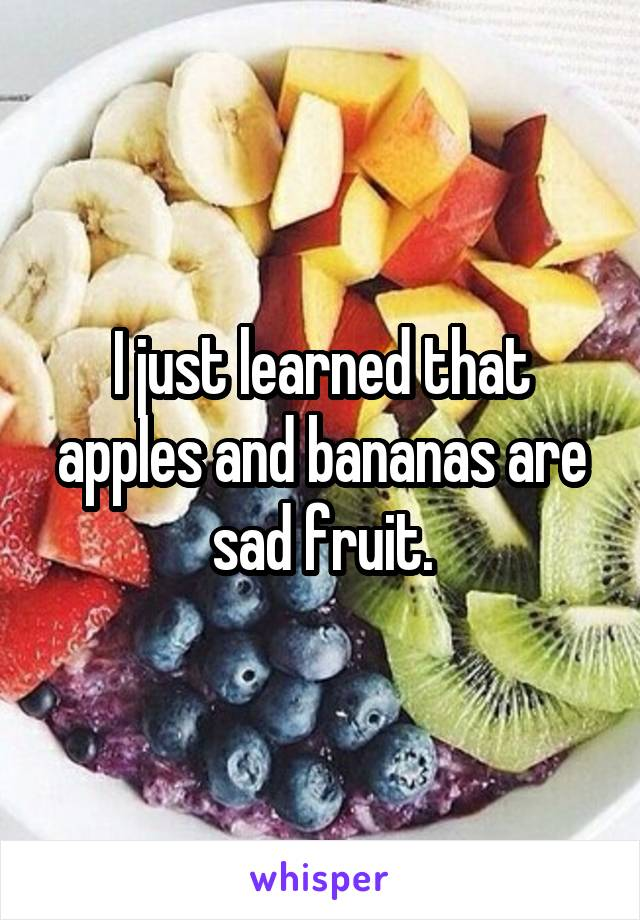 I just learned that apples and bananas are sad fruit.