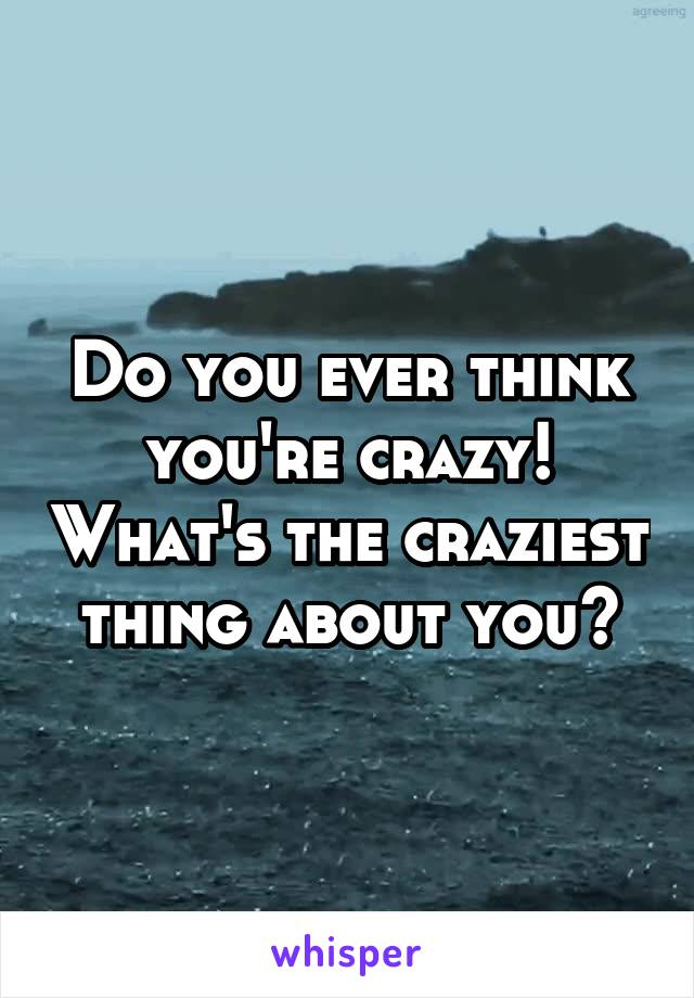 Do you ever think you're crazy! What's the craziest thing about you?