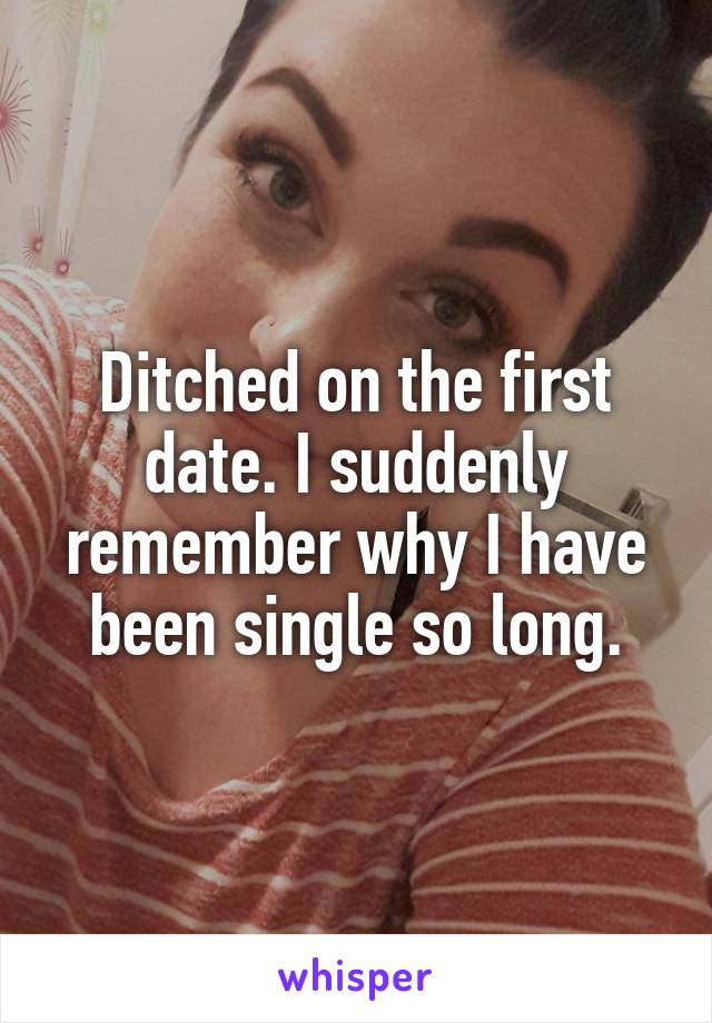 Ditched on the first date. I suddenly remember why I have been single so long.