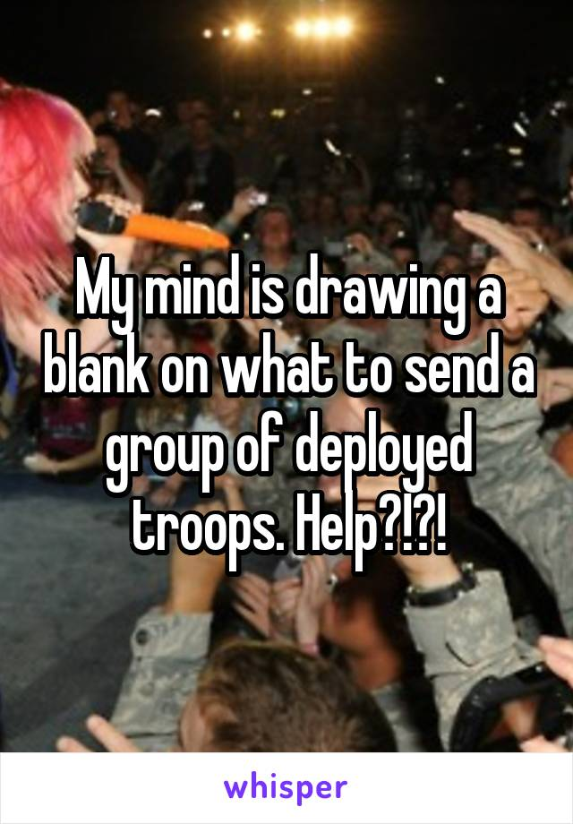 My mind is drawing a blank on what to send a group of deployed troops. Help?!?!