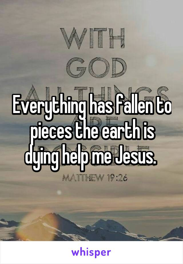 Everything has fallen to pieces the earth is dying help me Jesus.
