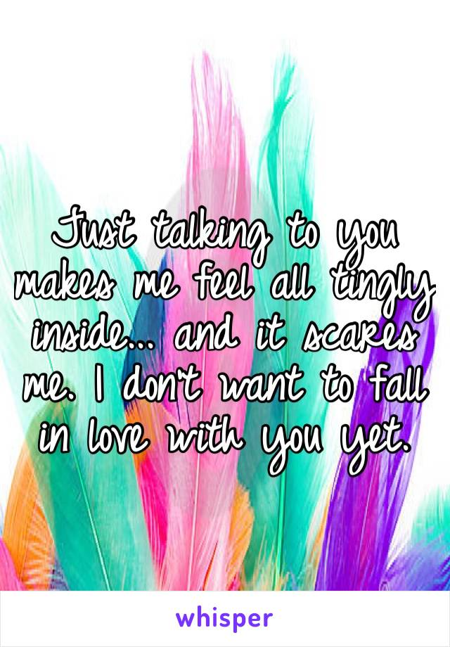 Just talking to you makes me feel all tingly inside... and it scares me. I don't want to fall in love with you yet.
