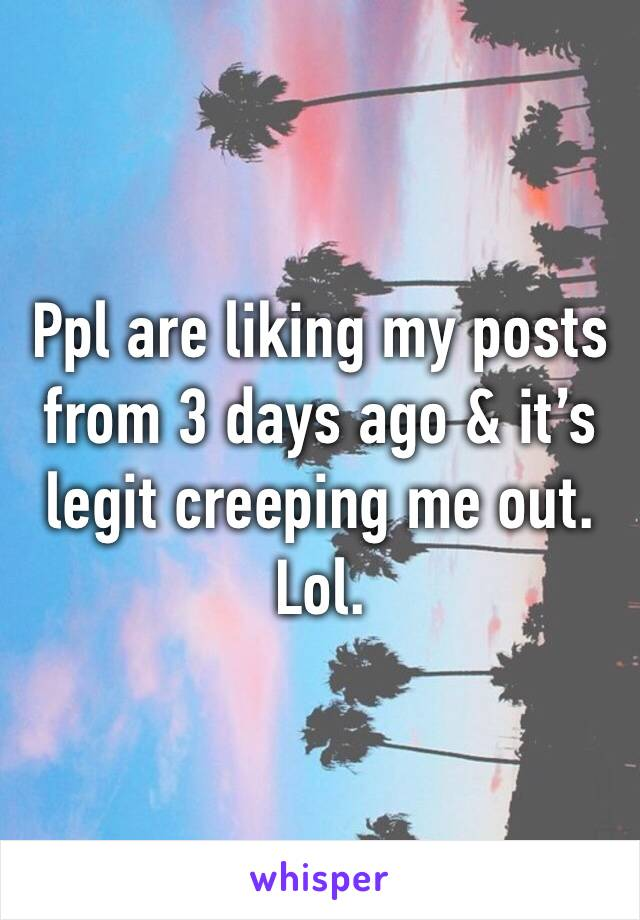Ppl are liking my posts from 3 days ago & it's legit creeping me out. Lol.
