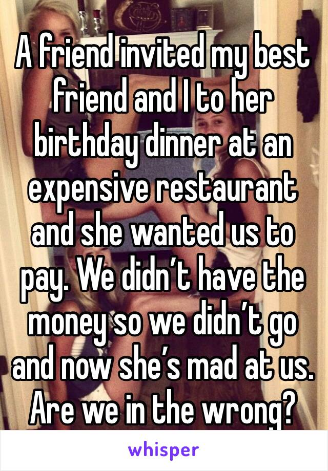 A friend invited my best friend and I to her birthday dinner at an expensive restaurant and she wanted us to pay. We didn't have the money so we didn't go and now she's mad at us. Are we in the wrong?