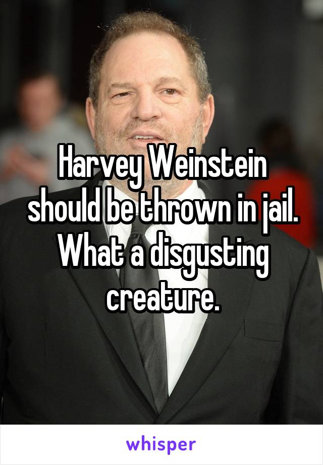 Harvey Weinstein should be thrown in jail. What a disgusting creature.