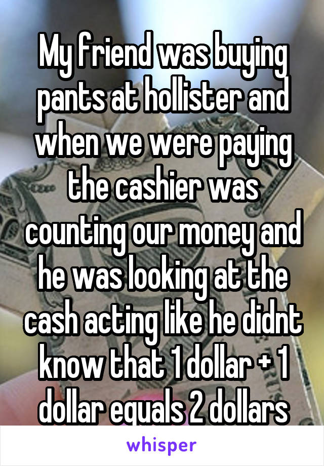 My friend was buying pants at hollister and when we were paying the cashier was counting our money and he was looking at the cash acting like he didnt know that 1 dollar + 1 dollar equals 2 dollars