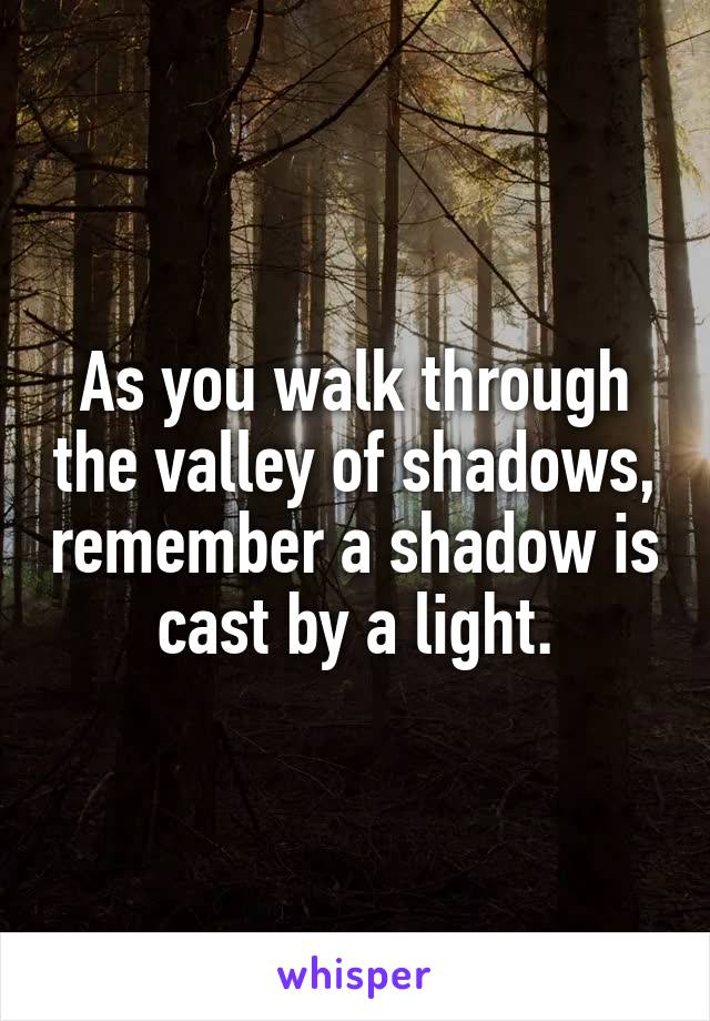 As you walk through the valley of shadows, remember a shadow is cast by a light.