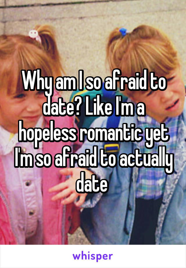 Why am I so afraid to date? Like I'm a hopeless romantic yet I'm so afraid to actually date