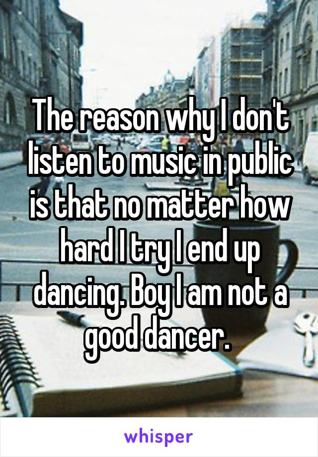 The reason why I don't listen to music in public is that no matter how hard I try I end up dancing. Boy I am not a good dancer.