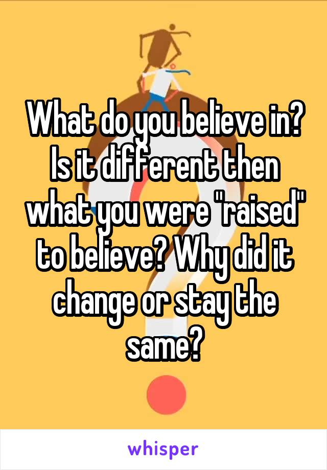 "What do you believe in? Is it different then what you were ""raised"" to believe? Why did it change or stay the same?"
