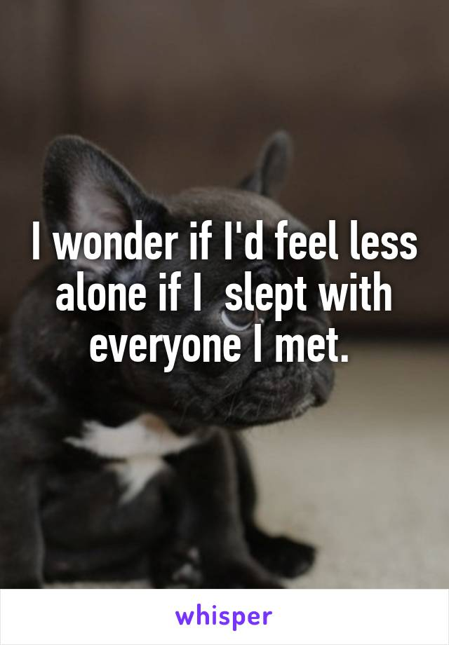 I wonder if I'd feel less alone if I  slept with everyone I met.