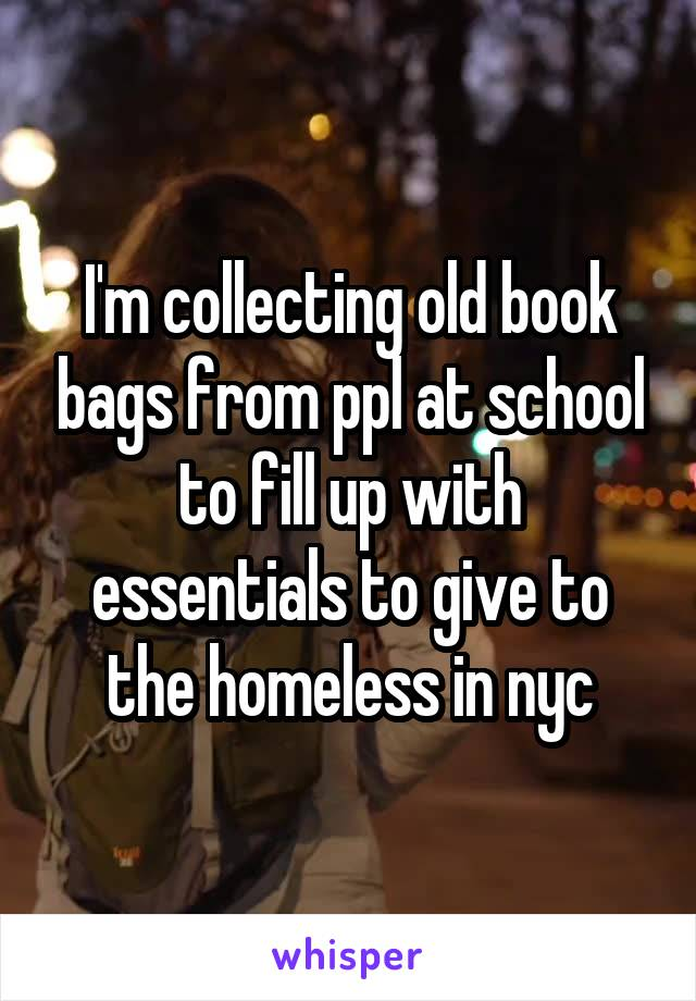 I'm collecting old book bags from ppl at school to fill up with essentials to give to the homeless in nyc