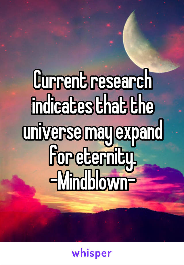 Current research indicates that the universe may expand for eternity. -Mindblown-