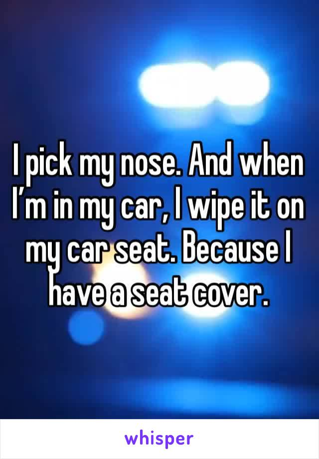 I pick my nose. And when I'm in my car, I wipe it on my car seat. Because I have a seat cover.