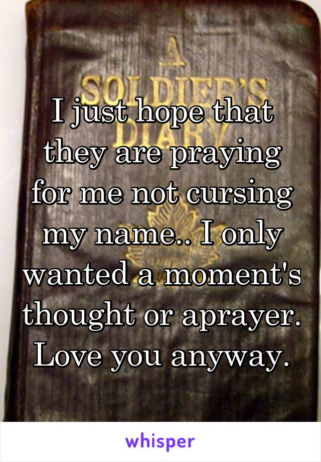 I just hope that they are praying for me not cursing my name.. I only wanted a moment's thought or aprayer. Love you anyway.