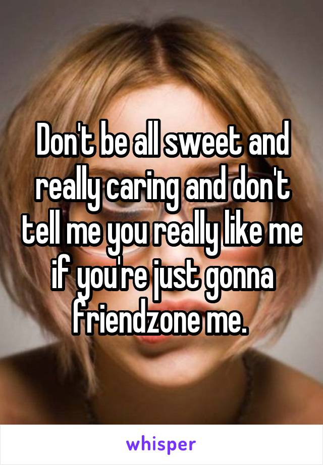 Don't be all sweet and really caring and don't tell me you really like me if you're just gonna friendzone me.