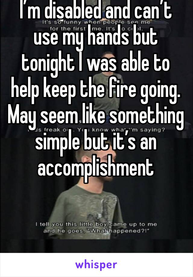 I'm disabled and can't use my hands but tonight I was able to help keep the fire going. May seem like something simple but it's an accomplishment
