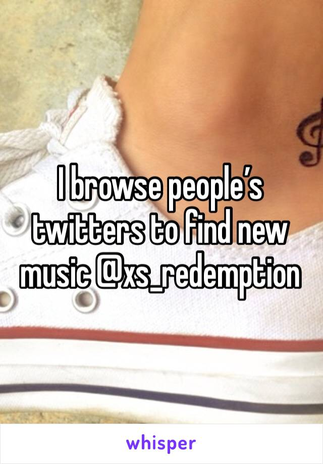 I browse people's twitters to find new music @xs_redemption