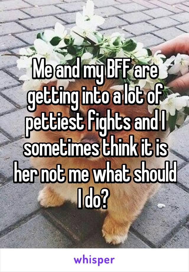 Me and my BFF are getting into a lot of pettiest fights and I sometimes think it is her not me what should I do?
