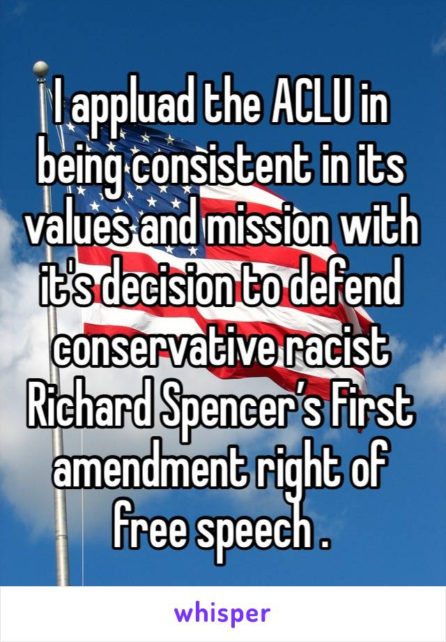 I appluad the ACLU in being consistent in its values and mission with it's decision to defend  conservative racist Richard Spencer's First amendment right of free speech .