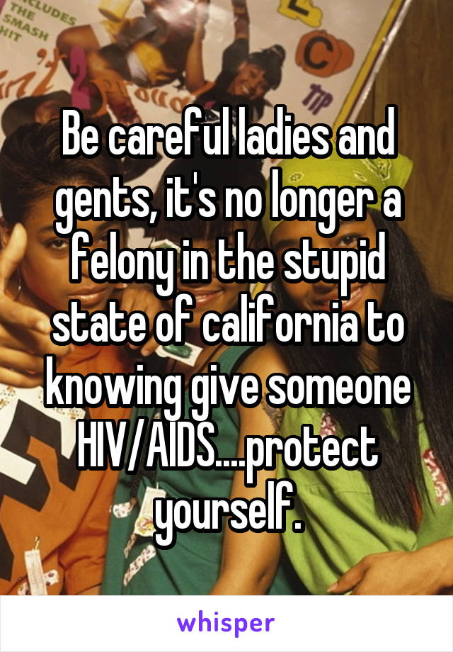 Be careful ladies and gents, it's no longer a felony in the stupid state of california to knowing give someone HIV/AIDS....protect yourself.