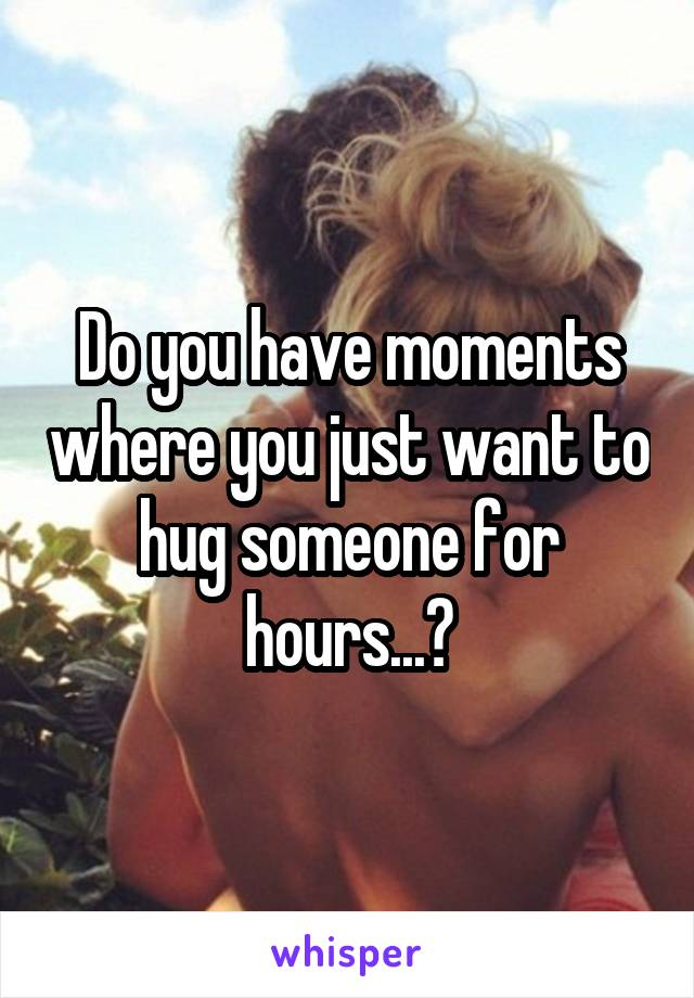 Do you have moments where you just want to hug someone for hours...?