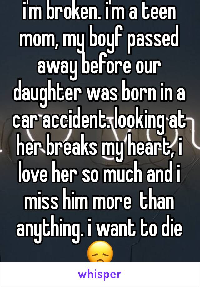 i'm broken. i'm a teen mom, my boyf passed away before our daughter was born in a car accident. looking at her breaks my heart, i love her so much and i miss him more  than anything. i want to die 😞