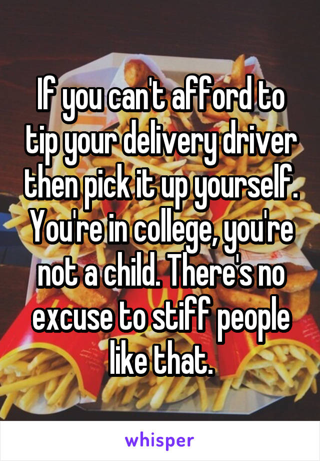If you can't afford to tip your delivery driver then pick it up yourself. You're in college, you're not a child. There's no excuse to stiff people like that.
