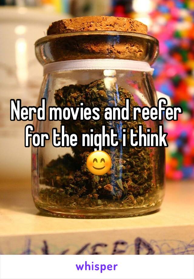 Nerd movies and reefer for the night i think  😊