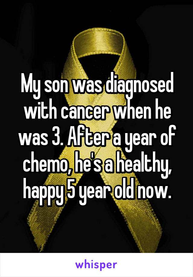 My son was diagnosed with cancer when he was 3. After a year of chemo, he's a healthy, happy 5 year old now.