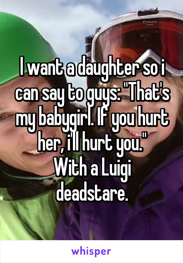 i want a daughter My daughter is kind and compassionate, but she will not smile unless either she is genuinely glad to see you or you're telling her a joke that has a scatological punch line.