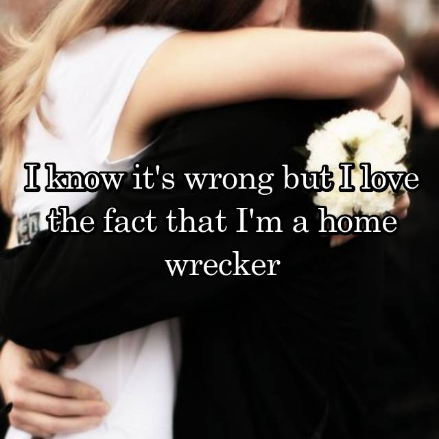 I know it's wrong but I love the fact that I'm a home wrecker