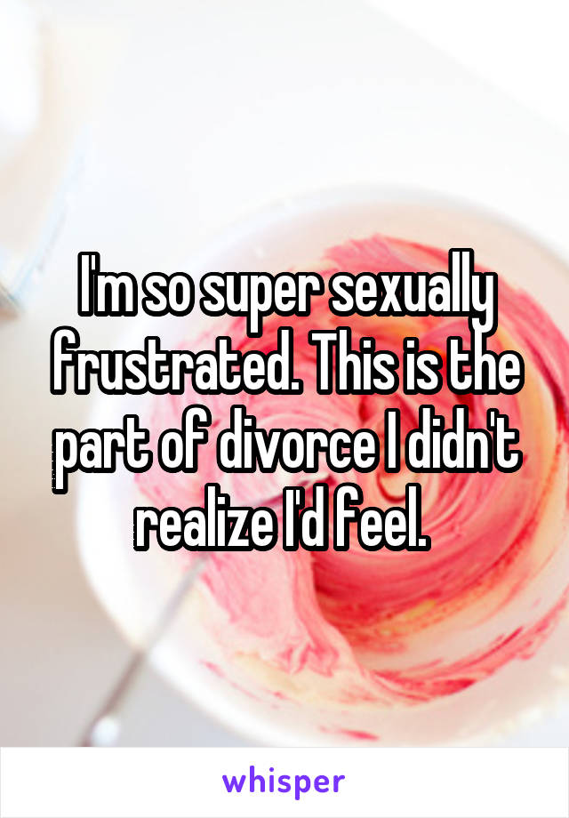 I'm so super sexually frustrated. This is the part of divorce I didn't realize I'd feel.