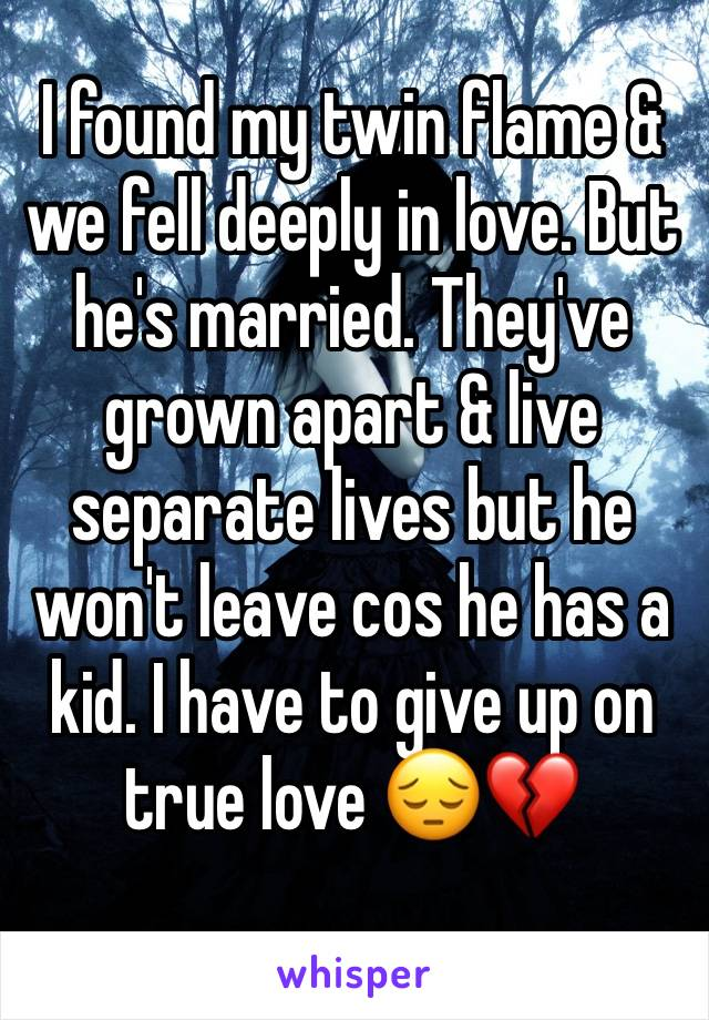 I found my twin flame & we fell deeply in love. But he's married. They've grown apart & live separate lives but he won't leave cos he has a kid. I have to give up on true love 😔💔