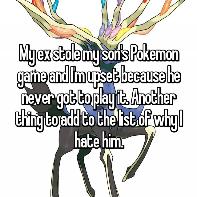 My ex stole my son's Pokemon game and I'm upset because he never got to play it. Another thing to add to the list of why I hate him.