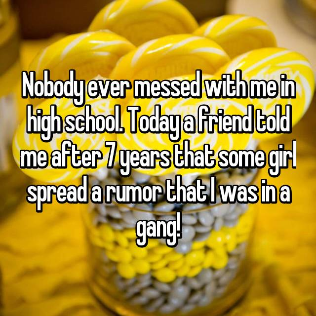 Nobody ever messed with me in high school. Today a friend told me after 7 years that some girl spread a rumor that I was in a gang!