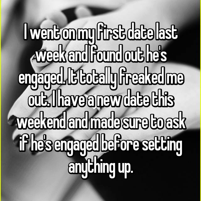I went on my first date last week and found out he's engaged. It totally freaked me out. I have a new date this weekend and made sure to ask if he's engaged before setting anything up.
