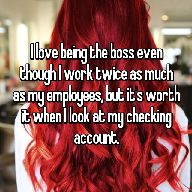 I love being the boss even though I work twice as much as my employees, but it's worth it when I look at my checking account.