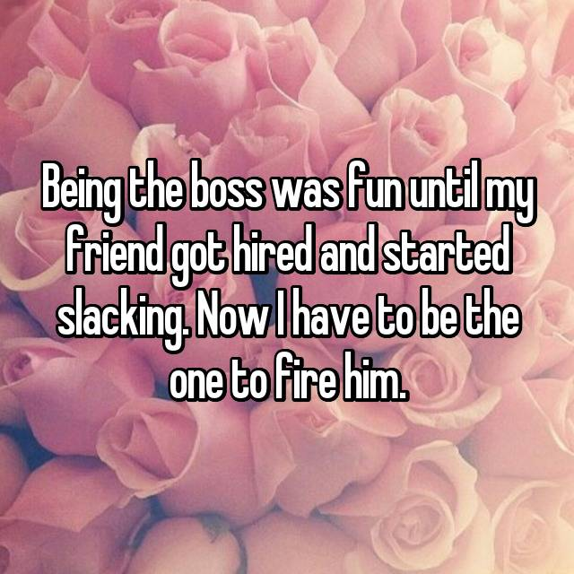 Being the boss was fun until my friend got hired and started slacking. Now I have to be the one to fire him.