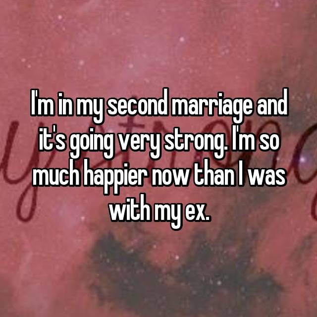I'm in my second marriage and it's going very strong. I'm so much happier now than I was with my ex.