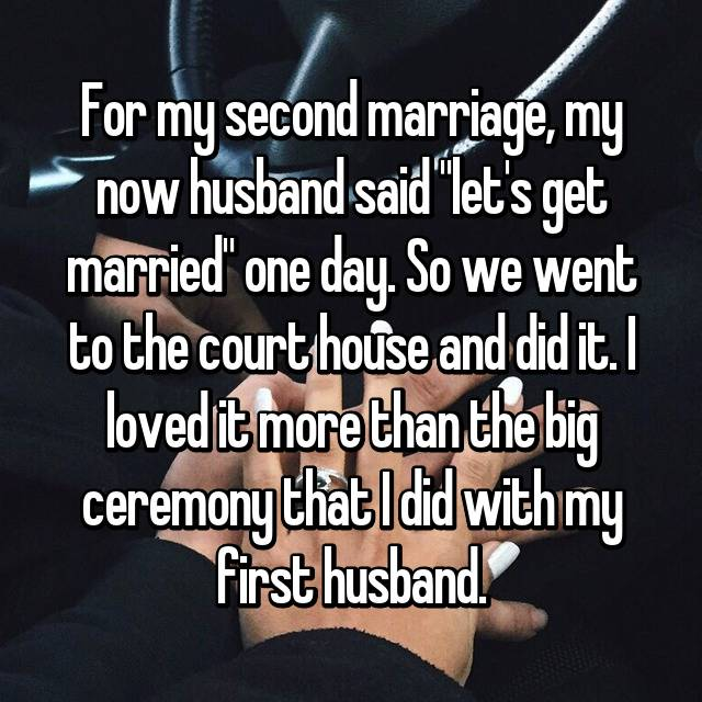 "For my second marriage, my now husband said ""let's get married"" one day. So we went to the court house and did it. I loved it more than the big ceremony that I did with my first husband."
