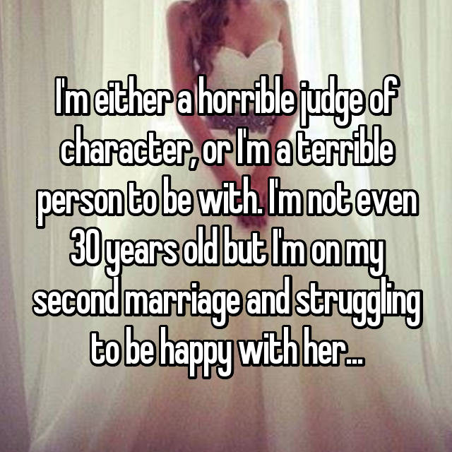 I'm either a horrible judge of character, or I'm a terrible person to be with. I'm not even 30 years old but I'm on my second marriage and struggling to be happy with her...