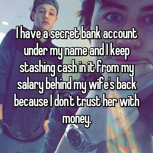 I have a secret bank account under my name and I keep stashing cash in it from my salary behind my wife's back because I don't trust her with money.